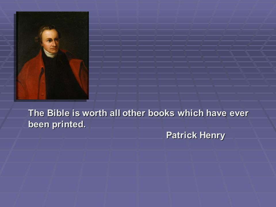 The Bible is worth all other books which have ever been printed. Patrick Henry Patrick Henry