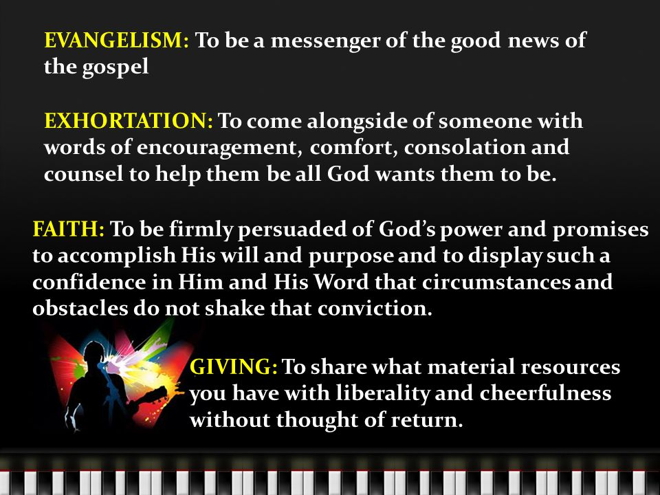 EVANGELISM: To be a messenger of the good news of the gospel EXHORTATION: To come alongside of someone with words of encouragement, comfort, consolation and counsel to help them be all God wants them to be.