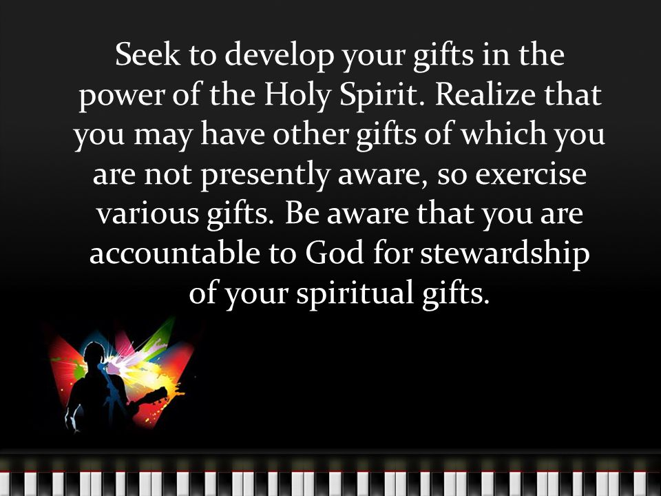 Seek to develop your gifts in the power of the Holy Spirit.
