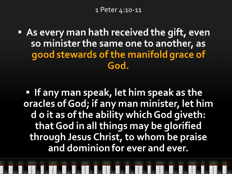 1 Peter 4:10-11  As every man hath received the gift, even so minister the same one to another, as good stewards of the manifold grace of God.