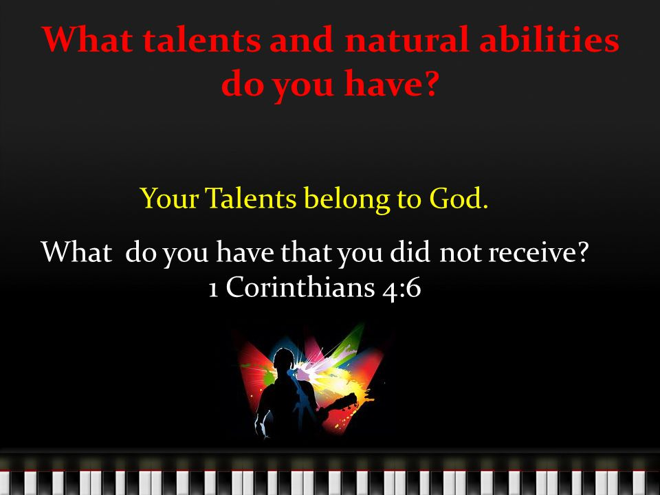 What talents and natural abilities do you have. Your Talents belong to God.