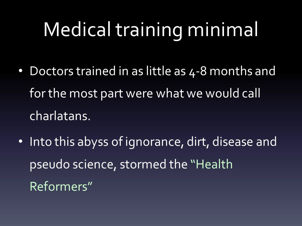 Medical training minimal Doctors trained in as little as 4-8 months and for the most part were what we would call charlatans.