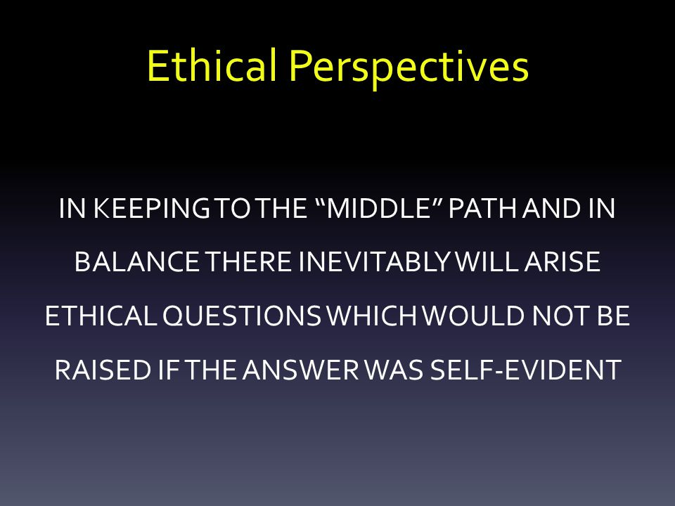 Ethical Perspectives IN KEEPING TO THE MIDDLE PATH AND IN BALANCE THERE INEVITABLY WILL ARISE ETHICAL QUESTIONS WHICH WOULD NOT BE RAISED IF THE ANSWER WAS SELF-EVIDENT