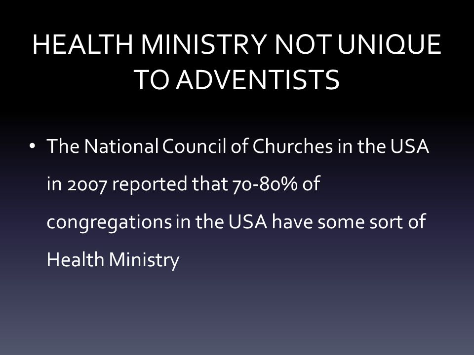 HEALTH MINISTRY NOT UNIQUE TO ADVENTISTS The National Council of Churches in the USA in 2007 reported that 70-80% of congregations in the USA have some sort of Health Ministry