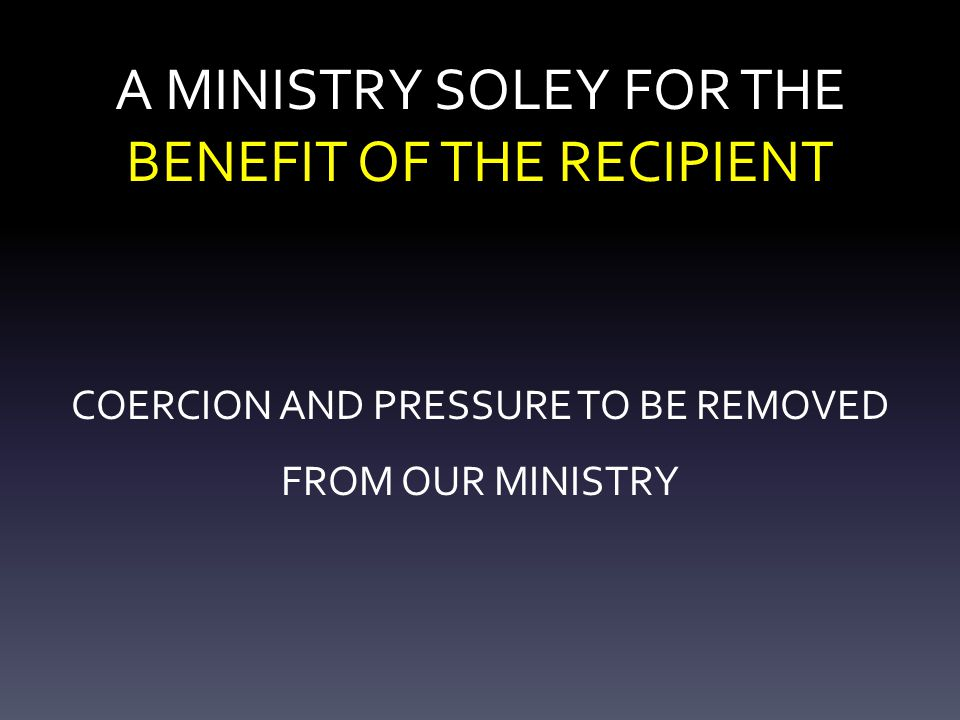 A MINISTRY SOLEY FOR THE BENEFIT OF THE RECIPIENT COERCION AND PRESSURE TO BE REMOVED FROM OUR MINISTRY