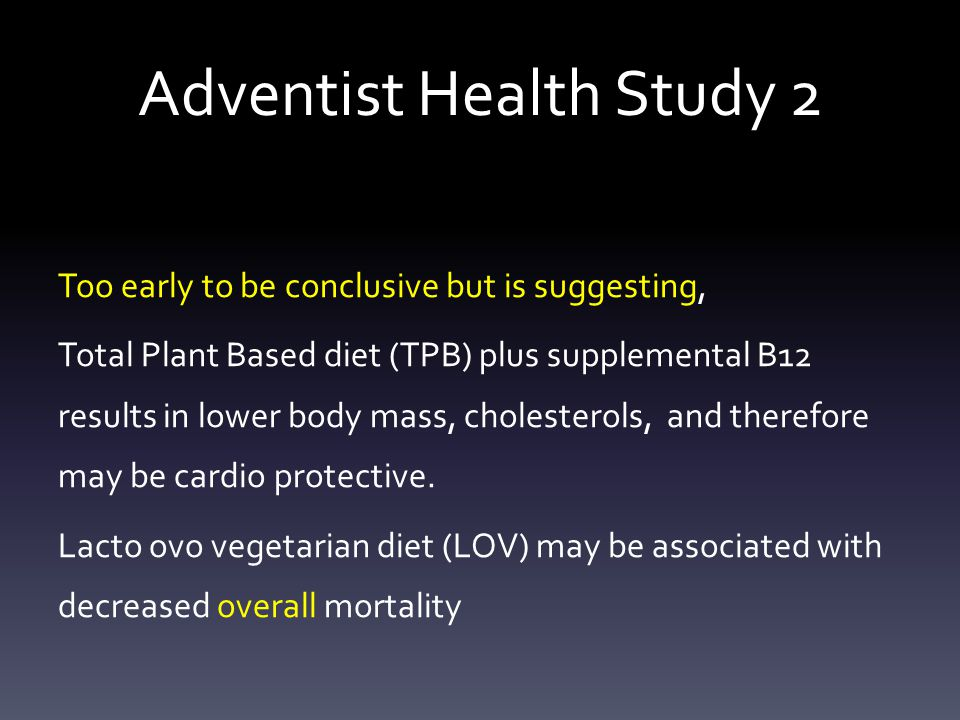 Adventist Health Study 2 Too early to be conclusive but is suggesting, Total Plant Based diet (TPB) plus supplemental B12 results in lower body mass, cholesterols, and therefore may be cardio protective.