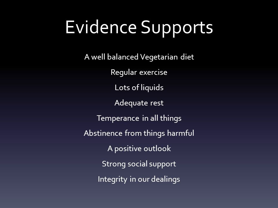 Evidence Supports A well balanced Vegetarian diet Regular exercise Lots of liquids Adequate rest Temperance in all things Abstinence from things harmful A positive outlook Strong social support Integrity in our dealings