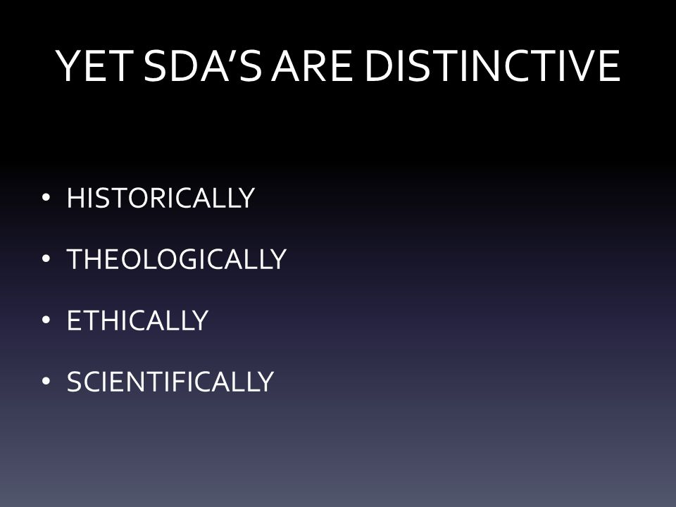 YET SDA'S ARE DISTINCTIVE HISTORICALLY THEOLOGICALLY ETHICALLY SCIENTIFICALLY