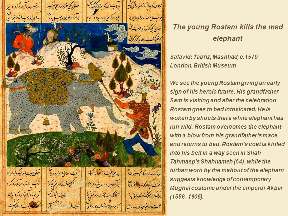 The young Rostam kills the mad elephant Safavid: Tabriz, Mashhad, c.1570 London, British Museum We see the young Rostam giving an early sign of his heroic future.