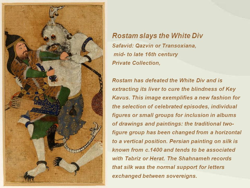 Rostam slays the White Div Safavid: Qazvin or Transoxiana, mid- to late 16th century Private Collection, Rostam has defeated the White Div and is extracting its liver to cure the blindness of Key Kavus.