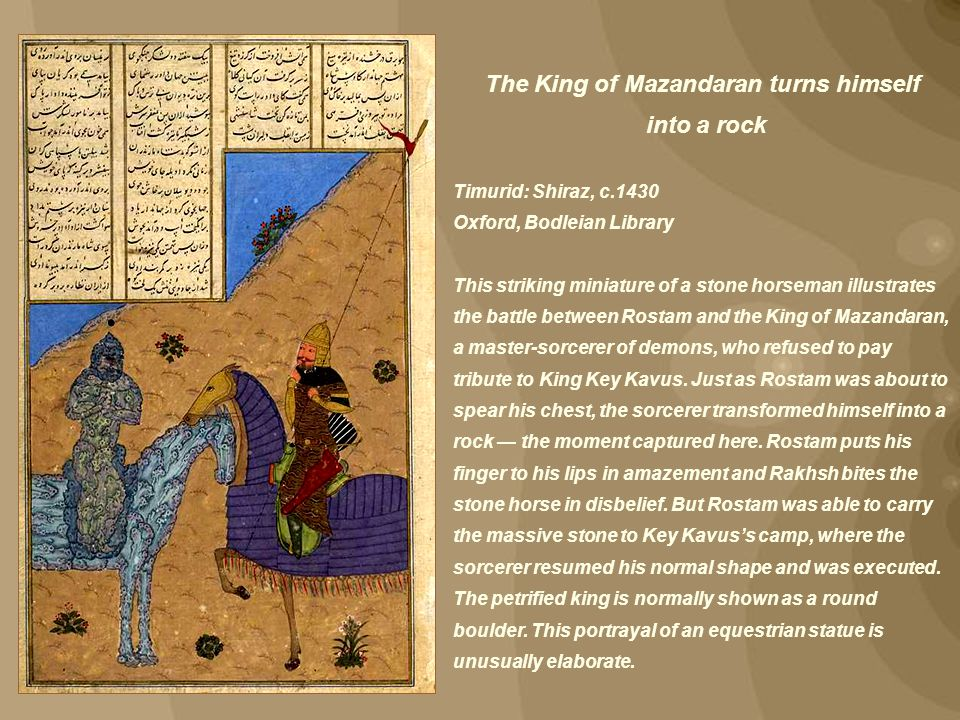The King of Mazandaran turns himself into a rock Timurid: Shiraz, c.1430 Oxford, Bodleian Library This striking miniature of a stone horseman illustra