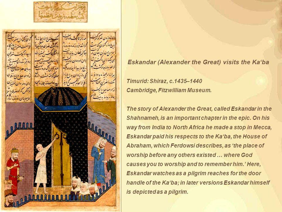 Eskandar (Alexander the Great) visits the Ka'ba Timurid: Shiraz, c.1435–1440 Cambridge, Fitzwilliam Museum.