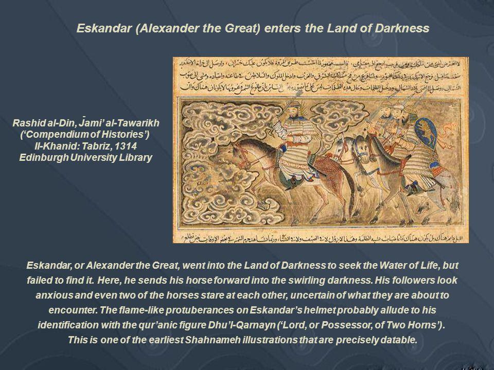 Rashid al-Din, Jami' al-Tawarikh ('Compendium of Histories') Il-Khanid: Tabriz, 1314 Edinburgh University Library Eskandar, or Alexander the Great, went into the Land of Darkness to seek the Water of Life, but failed to find it.