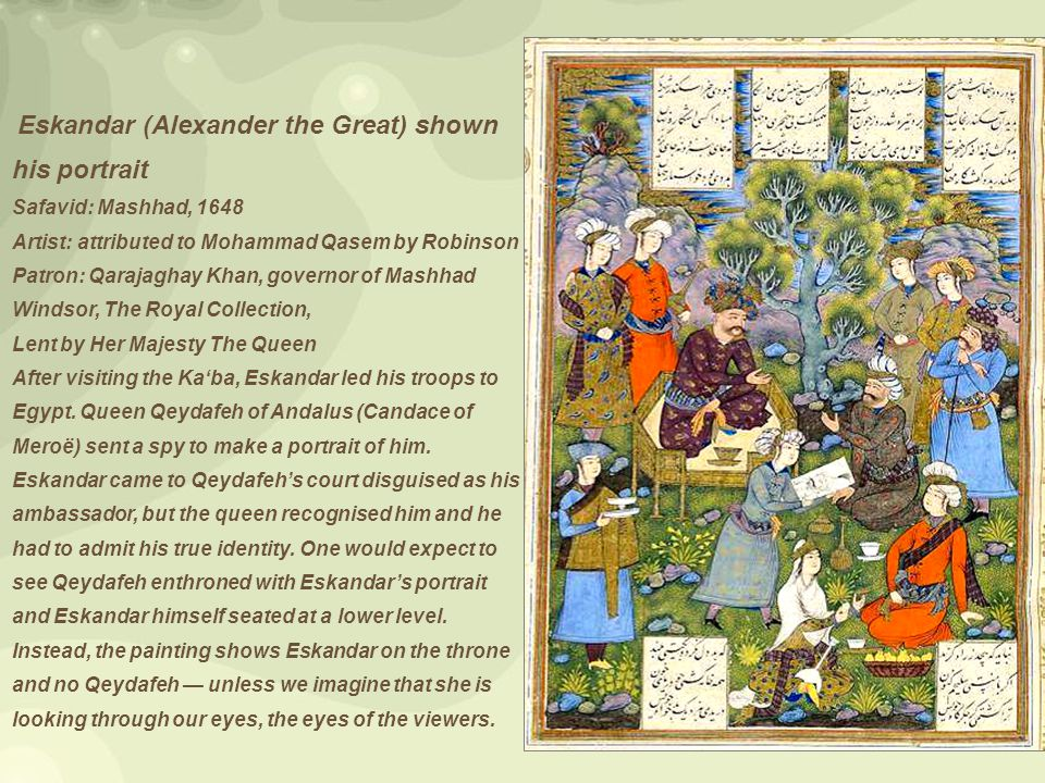 Eskandar (Alexander the Great) shown his portrait Safavid: Mashhad, 1648 Artist: attributed to Mohammad Qasem by Robinson Patron: Qarajaghay Khan, governor of Mashhad Windsor, The Royal Collection, Lent by Her Majesty The Queen After visiting the Ka'ba, Eskandar led his troops to Egypt.