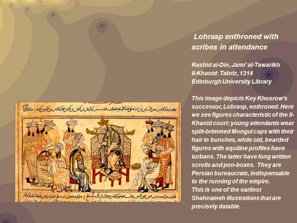 Lohrasp enthroned with scribes in attendance Rashid al-Din, Jami' al-Tawarikh Il-Khanid: Tabriz, 1314 Edinburgh University Library This image depicts Key Khosrow's successor, Lohrasp, enthroned.