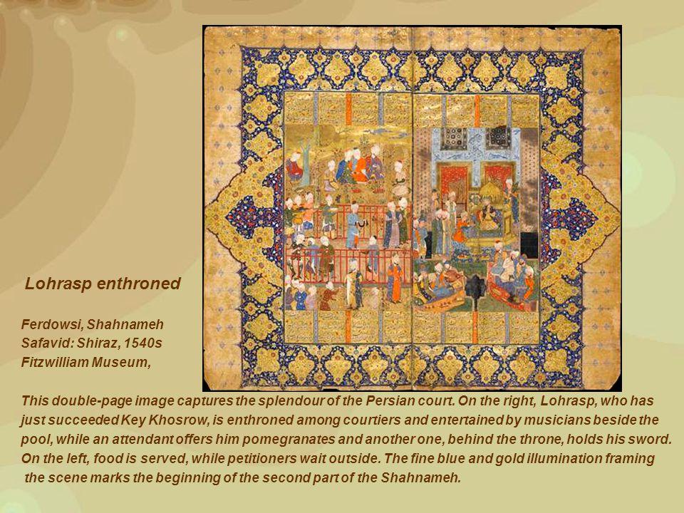 Lohrasp enthroned Ferdowsi, Shahnameh Safavid: Shiraz, 1540s Fitzwilliam Museum, This double-page image captures the splendour of the Persian court.