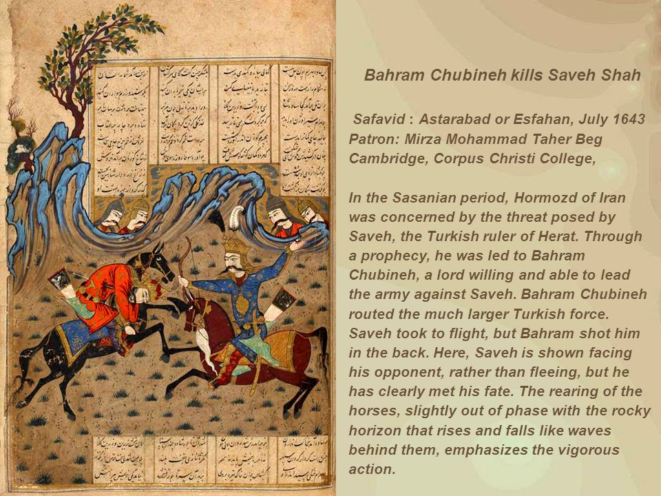 Bahram Chubineh kills Saveh Shah Safavid : Astarabad or Esfahan, July 1643 Patron: Mirza Mohammad Taher Beg Cambridge, Corpus Christi College, In the Sasanian period, Hormozd of Iran was concerned by the threat posed by Saveh, the Turkish ruler of Herat.