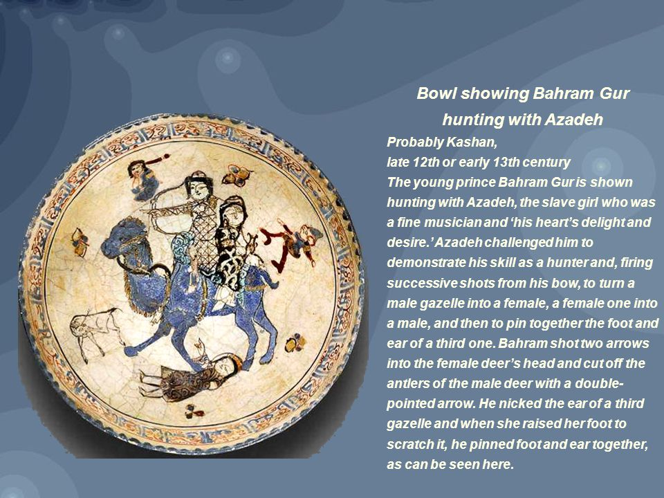 Bowl showing Bahram Gur hunting with Azadeh Probably Kashan, late 12th or early 13th century The young prince Bahram Gur is shown hunting with Azadeh, the slave girl who was a fine musician and 'his heart's delight and desire.' Azadeh challenged him to demonstrate his skill as a hunter and, firing successive shots from his bow, to turn a male gazelle into a female, a female one into a male, and then to pin together the foot and ear of a third one.