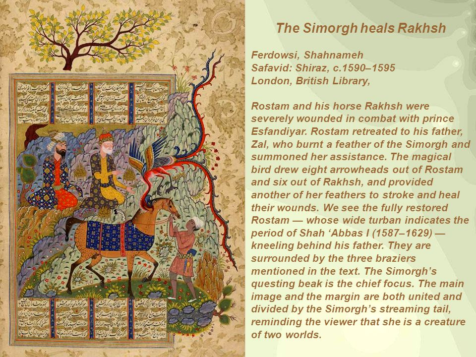 The Simorgh heals Rakhsh Ferdowsi, Shahnameh Safavid: Shiraz, c.1590–1595 London, British Library, Rostam and his horse Rakhsh were severely wounded in combat with prince Esfandiyar.