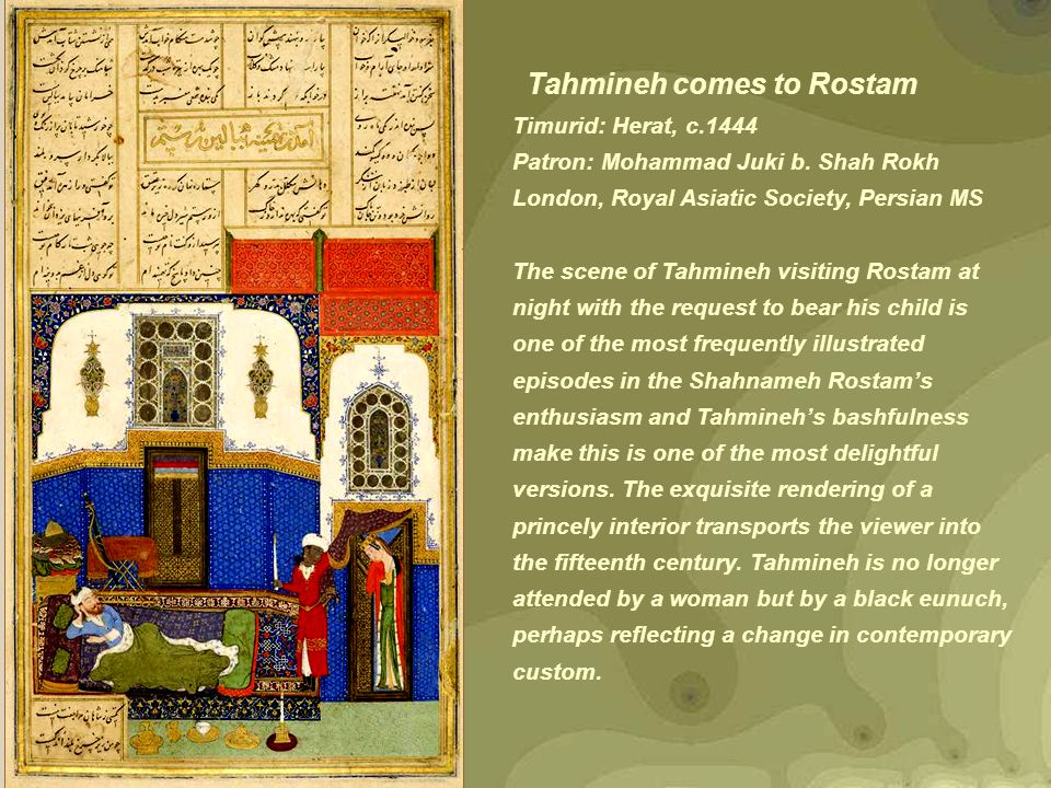 Tahmineh comes to Rostam Timurid: Herat, c.1444 Patron: Mohammad Juki b. Shah Rokh London, Royal Asiatic Society, Persian MS The scene of Tahmineh vis