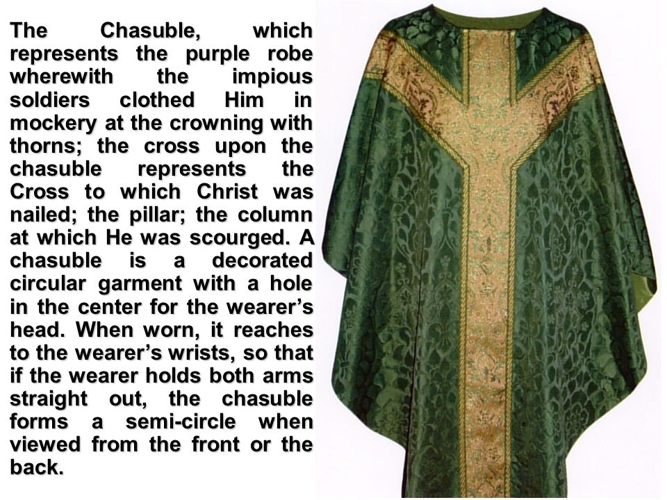 The Chasuble, which represents the purple robe wherewith the impious soldiers clothed Him in mockery at the crowning with thorns; the cross upon the chasuble represents the Cross to which Christ was nailed; the pillar; the column at which He was scourged.