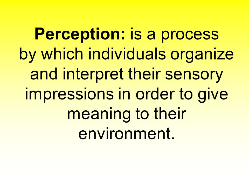 Perception: is a process by which individuals organize and interpret their sensory impressions in order to give meaning to their environment.