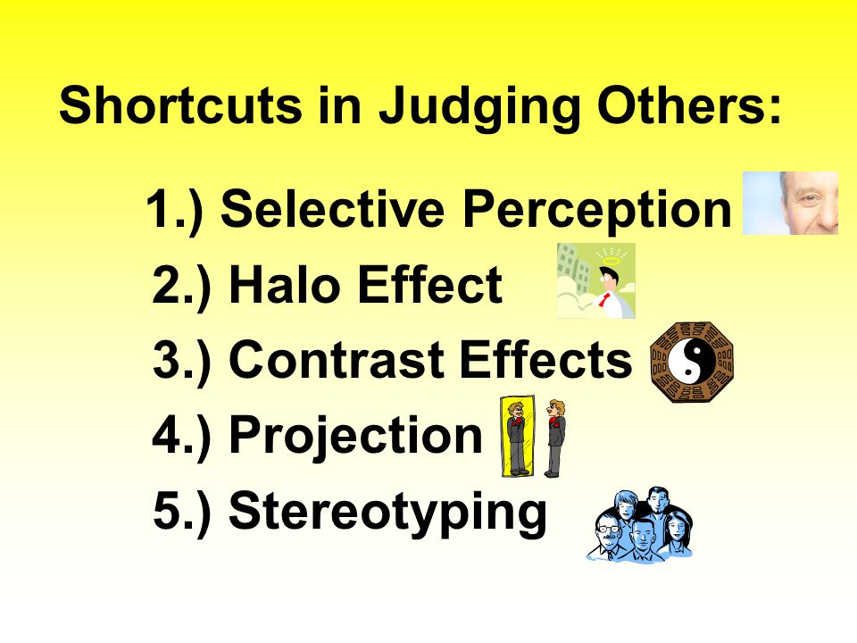 Shortcuts in Judging Others: 1.) Selective Perception 2.) Halo Effect 3.) Contrast Effects 4.) Projection 5.) Stereotyping
