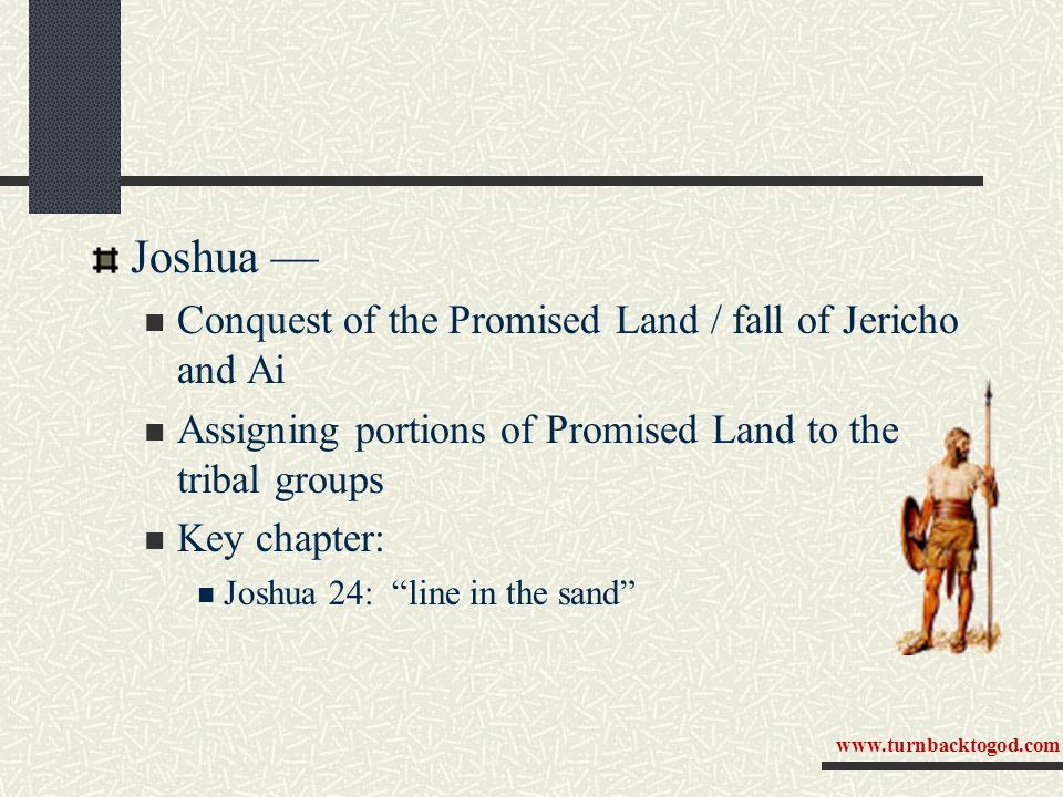 "Joshua — Conquest of the Promised Land / fall of Jericho and Ai Assigning portions of Promised Land to the tribal groups Key chapter: Joshua 24: ""line"