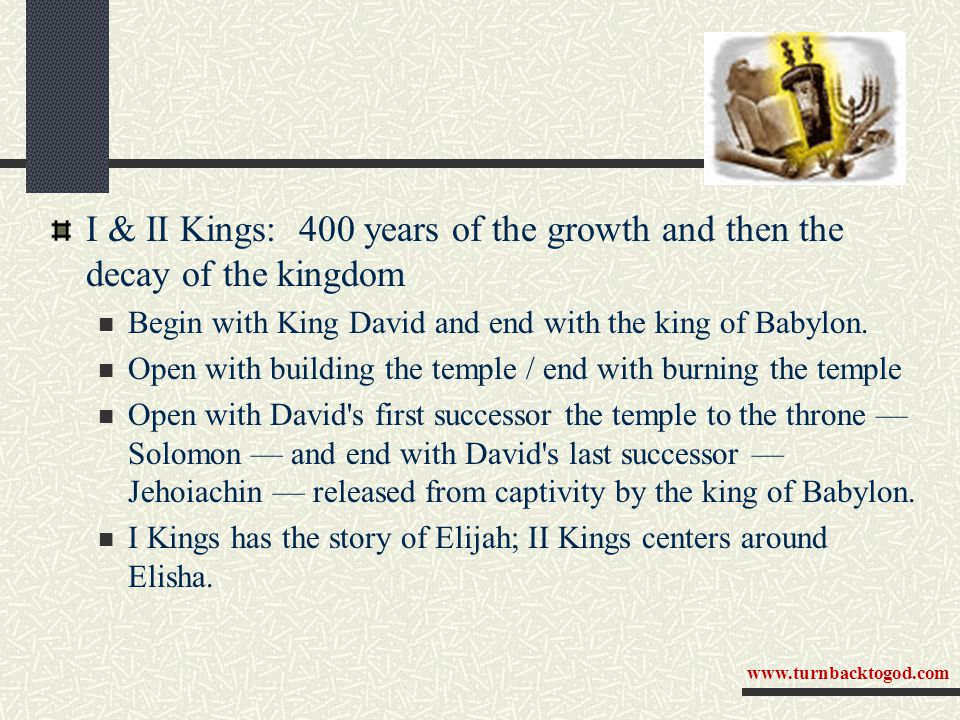 I & II Kings: 400 years of the growth and then the decay of the kingdom Begin with King David and end with the king of Babylon. Open with building the