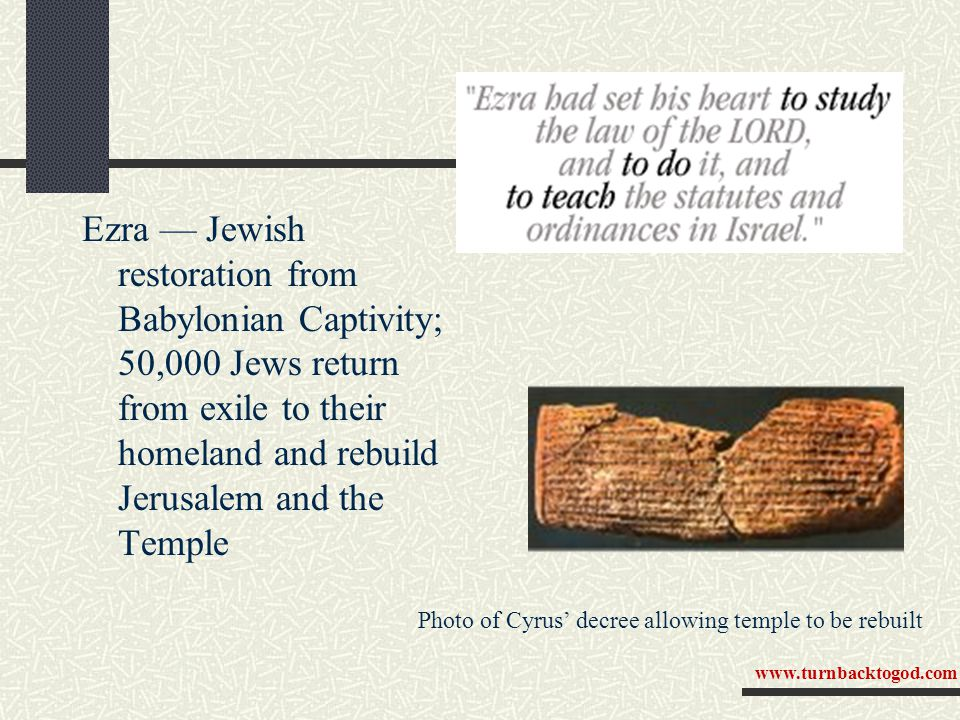 Ezra — Jewish restoration from Babylonian Captivity; 50,000 Jews return from exile to their homeland and rebuild Jerusalem and the Temple Photo of Cyrus' decree allowing temple to be rebuilt www.turnbacktogod.com