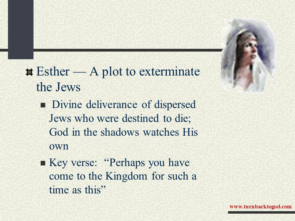 Esther — A plot to exterminate the Jews Divine deliverance of dispersed Jews who were destined to die; God in the shadows watches His own Key verse: Perhaps you have come to the Kingdom for such a time as this www.turnbacktogod.com