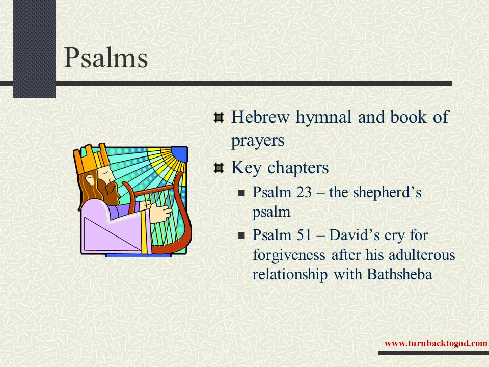 Psalms Hebrew hymnal and book of prayers Key chapters Psalm 23 – the shepherd's psalm Psalm 51 – David's cry for forgiveness after his adulterous relationship with Bathsheba www.turnbacktogod.com