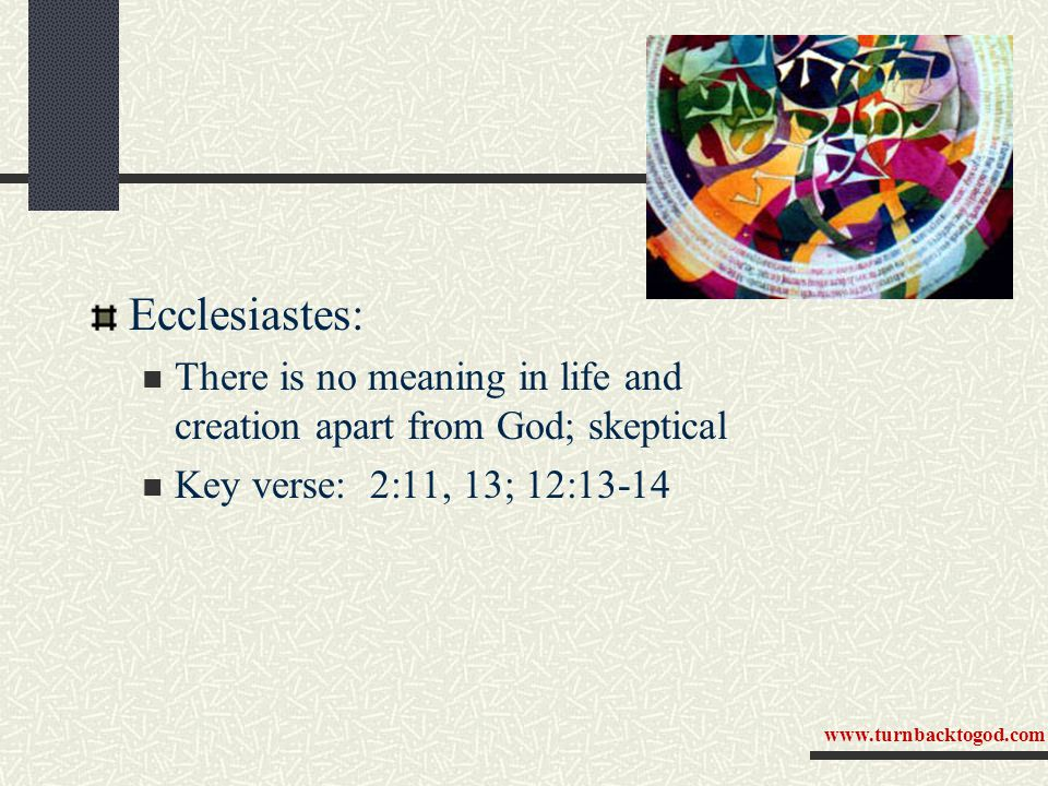 Ecclesiastes: There is no meaning in life and creation apart from God; skeptical Key verse: 2:11, 13; 12:13-14 www.turnbacktogod.com