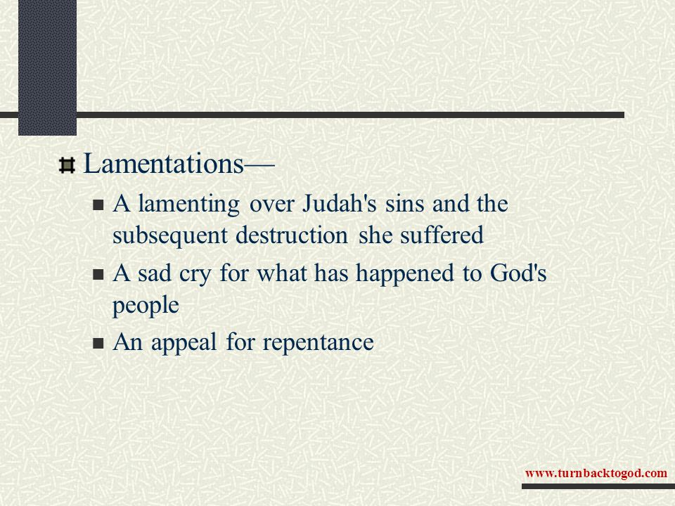 Lamentations— A lamenting over Judah's sins and the subsequent destruction she suffered A sad cry for what has happened to God's people An appeal for