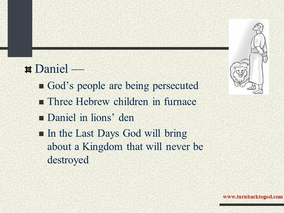 Daniel — God's people are being persecuted Three Hebrew children in furnace Daniel in lions' den In the Last Days God will bring about a Kingdom that will never be destroyed www.turnbacktogod.com