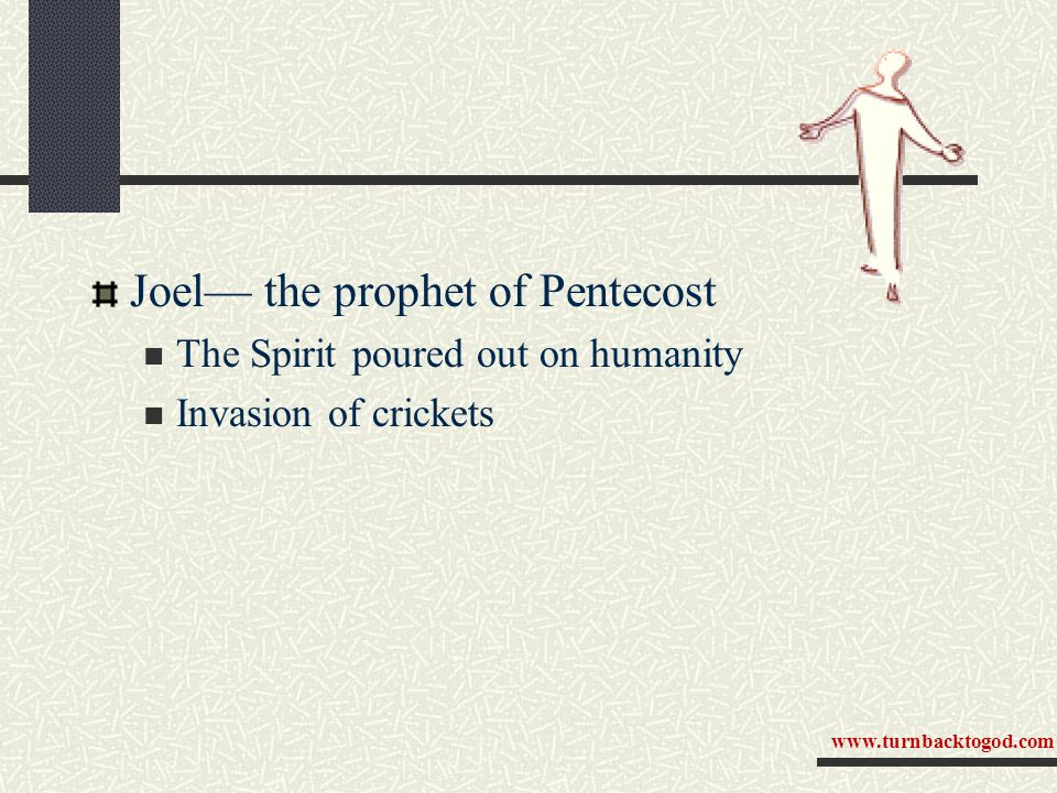 Joel— the prophet of Pentecost The Spirit poured out on humanity Invasion of crickets www.turnbacktogod.com