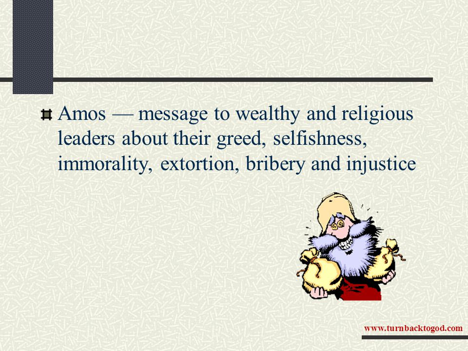 Amos — message to wealthy and religious leaders about their greed, selfishness, immorality, extortion, bribery and injustice www.turnbacktogod.com