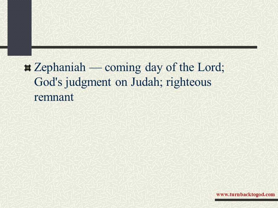 Zephaniah — coming day of the Lord; God s judgment on Judah; righteous remnant www.turnbacktogod.com