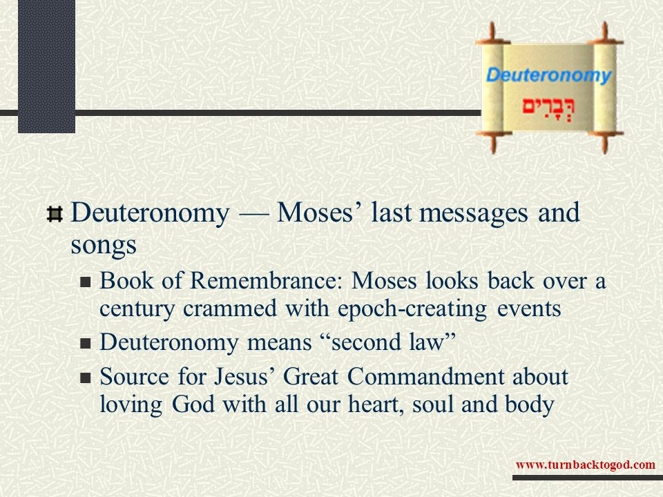 Deuteronomy — Moses' last messages and songs Book of Remembrance: Moses looks back over a century crammed with epoch-creating events Deuteronomy means second law Source for Jesus' Great Commandment about loving God with all our heart, soul and body www.turnbacktogod.com