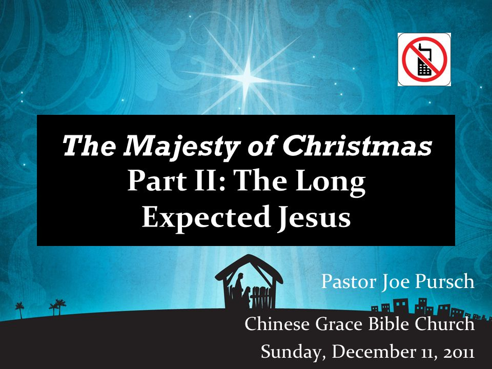 The Majesty of Christmas Part II: The Long Expected Jesus Pastor Joe Pursch Chinese Grace Bible Church Sunday, December 11, 2011