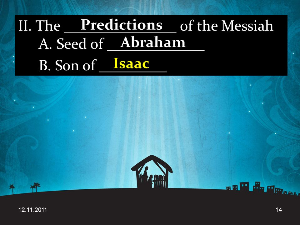 12.11.201114 II. The _______________ of the Messiah A. Seed of _____________ B. Son of _________ Predictions Abraham Isaac