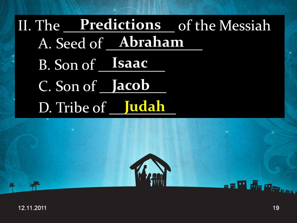 12.11.201119 II. The _______________ of the Messiah A. Seed of _____________ B. Son of _________ C. Son of _________ D. Tribe of _________ Predictions