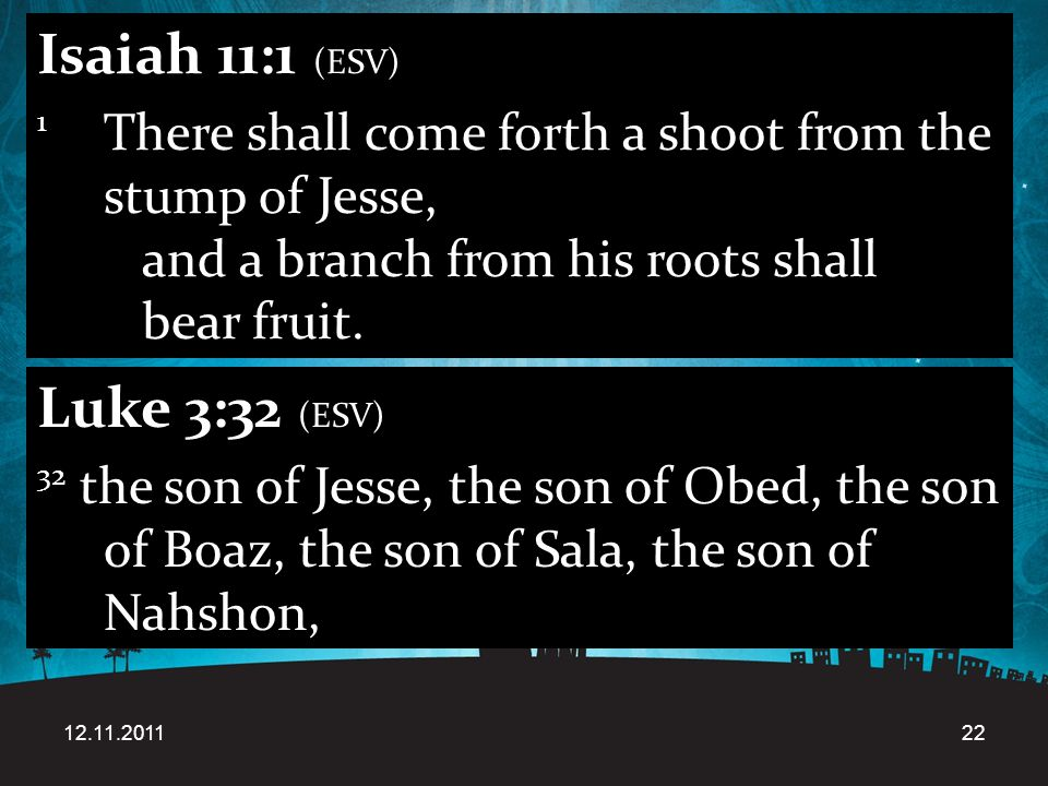 12.11.201122 Isaiah 11:1 (ESV) 1 There shall come forth a shoot from the stump of Jesse, and a branch from his roots shall bear fruit.