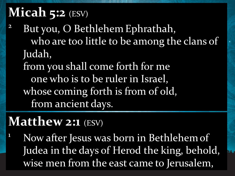 12.11.201126 Micah 5:2 (ESV) 2 But you, O Bethlehem Ephrathah, who are too little to be among the clans of Judah, from you shall come forth for me one who is to be ruler in Israel, whose coming forth is from of old, from ancient days.