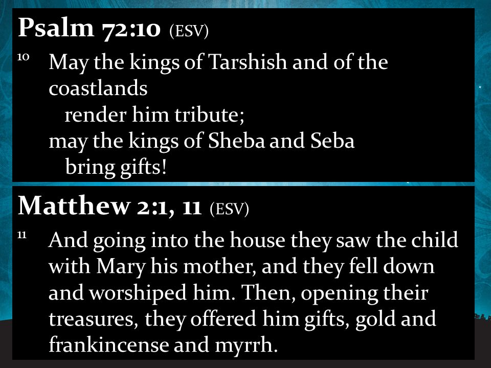 12.11.201131 Psalm 72:10 (ESV) 10 May the kings of Tarshish and of the coastlands render him tribute; may the kings of Sheba and Seba bring gifts.