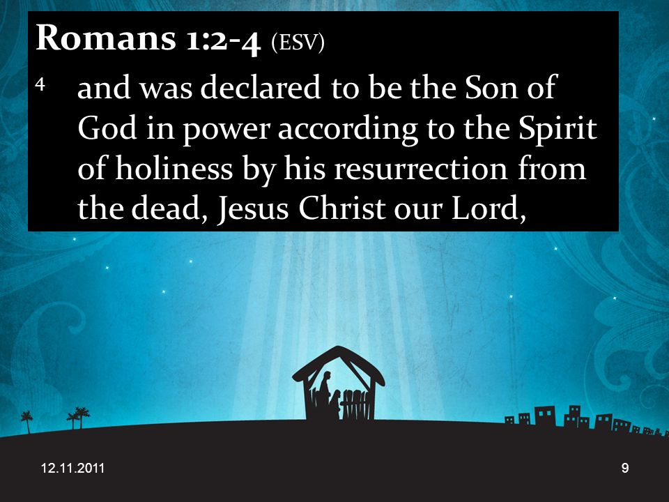 12.11.20119 Romans 1:2-4 (ESV) 4 and was declared to be the Son of God in power according to the Spirit of holiness by his resurrection from the dead, Jesus Christ our Lord,