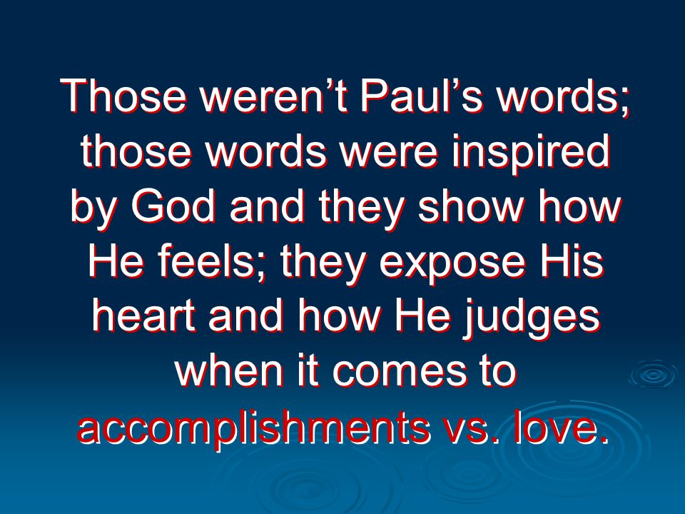 Those weren't Paul's words; those words were inspired by God and they show how He feels; they expose His heart and how He judges when it comes to accomplishments vs.