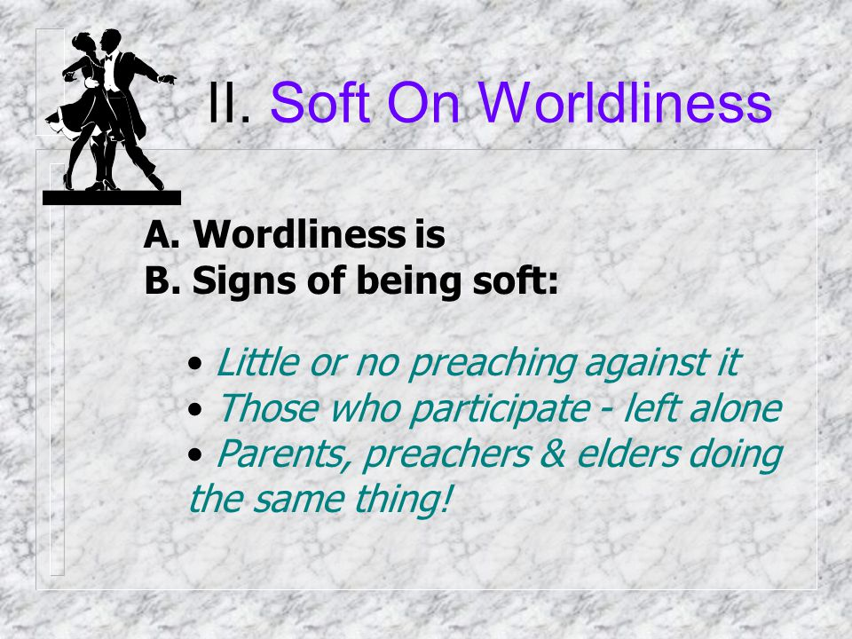 II. Soft On Worldliness A. Wordliness is: Participation in sin that makes us like the world Dancing (Prom) Immodesty Social Drinking Petting & Fornica