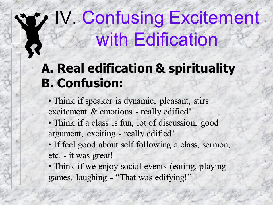 IV. Confusing Excitement with Edification A. Real edification & spirituality Edified by the word (1 Cor. 14) Tongues (w/o interp) - not edify Prophecy