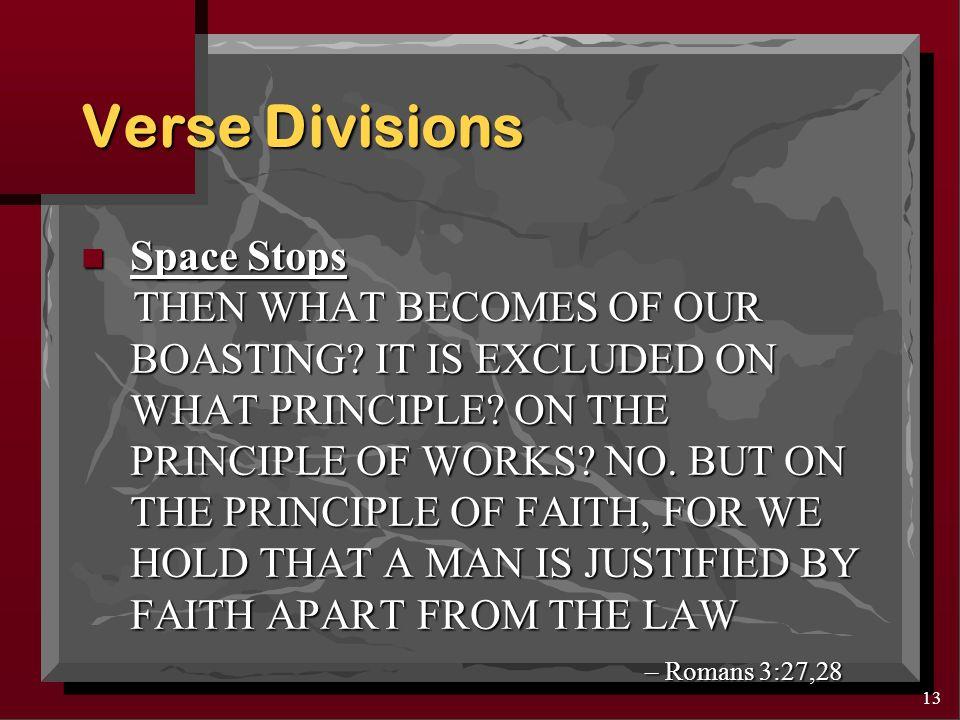 12 Verse Divisions n Space Stops THENWHATBECOMESOFOURBOASTI NGITISEXCLUDEDONWHATPRINCIPL EONTHEPRINCIPLEOFWORKSNOBUT ONTHEPRINCIPLEOFFAITHFORWEH OLDTHATAMANISJUSTIFIEDBYFAIT HAPARTFROMTHELAW – Romans 3:27,28